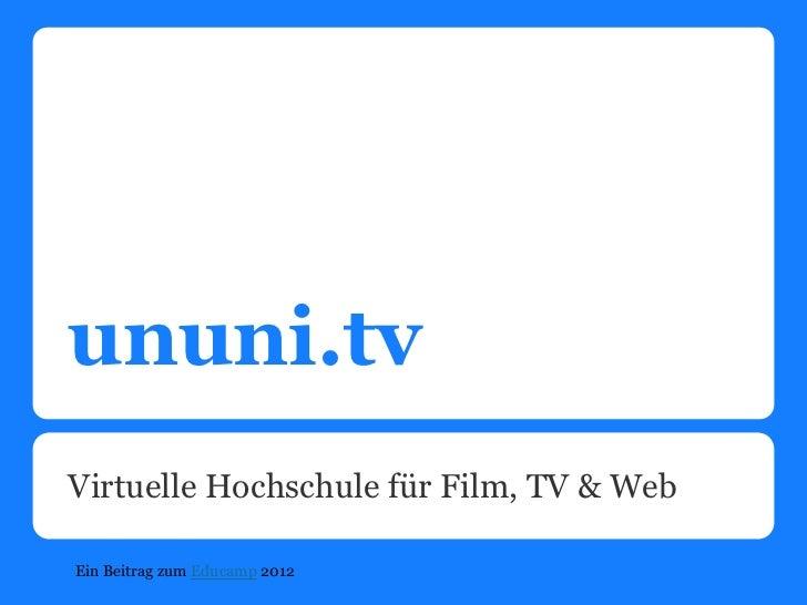 ununi.tvVirtuelle Hochschule für Film, TV & WebEin Beitrag zum Educamp 2012