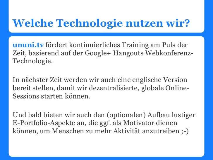 Welche Technologie nutzen wir?ununi.tv fördert kontinuierliches Training am Puls derZeit, basierend auf der Google+ Hangou...