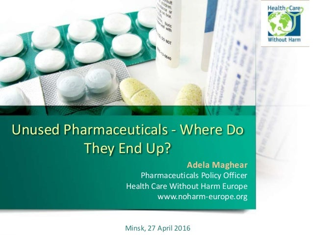 Unused Pharmaceuticals - Where Do They End Up? Adela Maghear Pharmaceuticals Policy Officer Health Care Without Harm Europ...