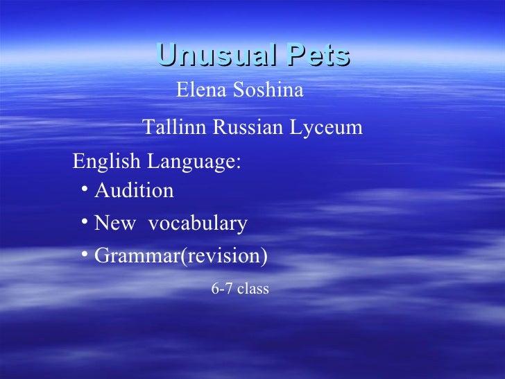 Unusual Pets Tallinn Russian Ly с eum Elena Soshina <ul><li>Audition  </li></ul><ul><li>New  vocabulary </li></ul><ul><li>...