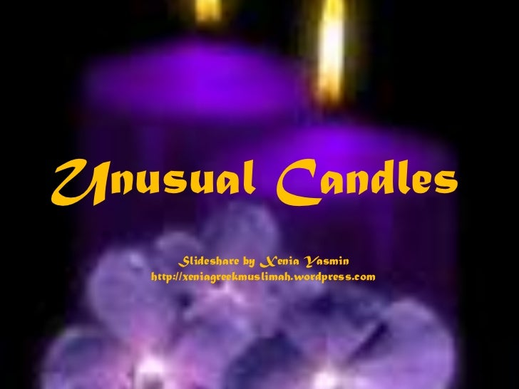 Unusual Candles<br />Slideshare by Xenia Yasmin<br />http://xeniagreekmuslimah.wordpress.com<br />