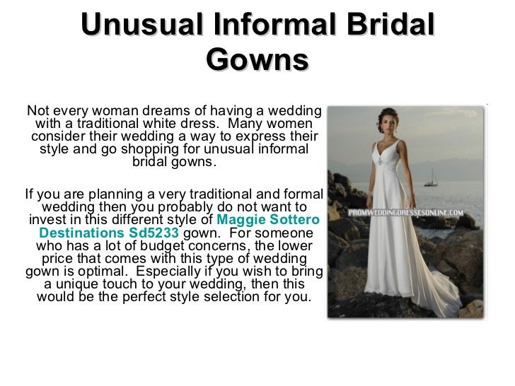 Unusual Informal Bridal Gowns Not every woman dreams of having a wedding with a traditional white dress.  Many women consi...