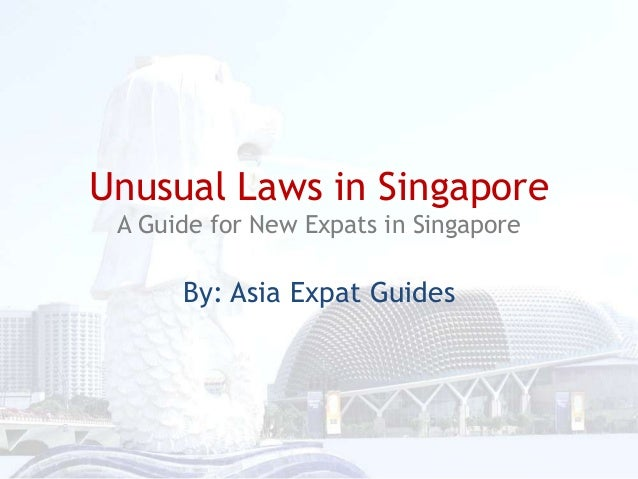 Unusual Laws in Singapore A Guide for New Expats in Singapore  By: Asia Expat Guides