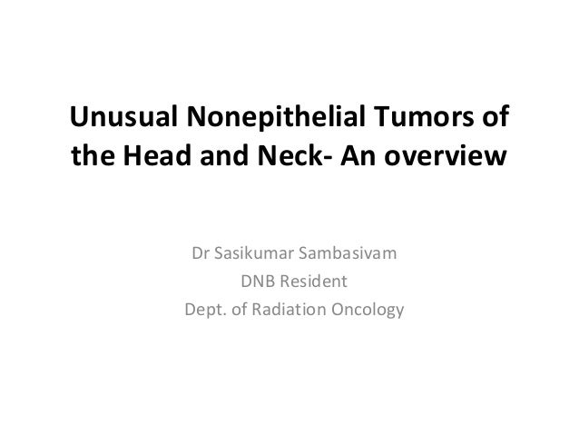 Unusual Nonepithelial Tumors of the Head and Neck- An overview Dr Sasikumar Sambasivam DNB Resident Dept. of Radiation Onc...