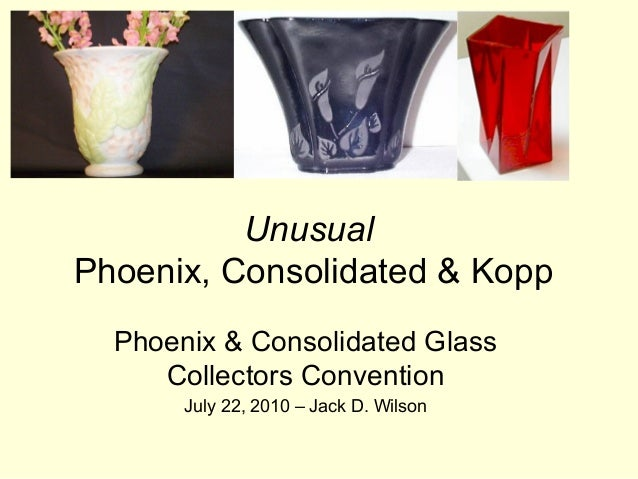 UnusualPhoenix, Consolidated & Kopp  Phoenix & Consolidated Glass     Collectors Convention       July 22, 2010 – Jack D. ...