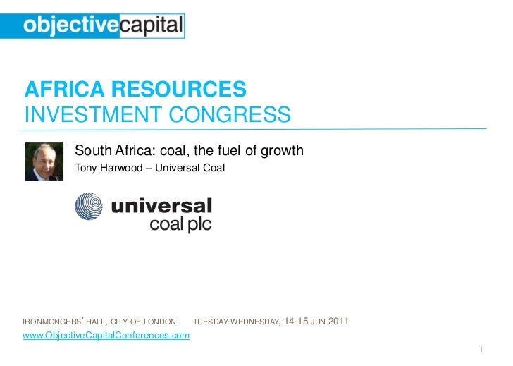 AFRICA RESOURCESINVESTMENT CONGRESS           South Africa: coal, the fuel of growth           Tony Harwood – Universal Co...