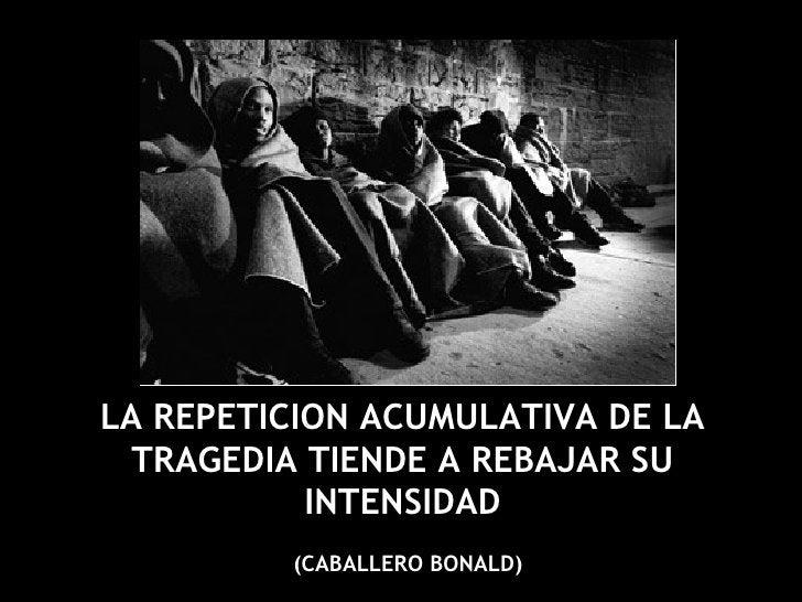 LA REPETICION ACUMULATIVA DE LA TRAGEDIA TIENDE A REBAJAR SU INTENSIDAD (CABALLERO BONALD)
