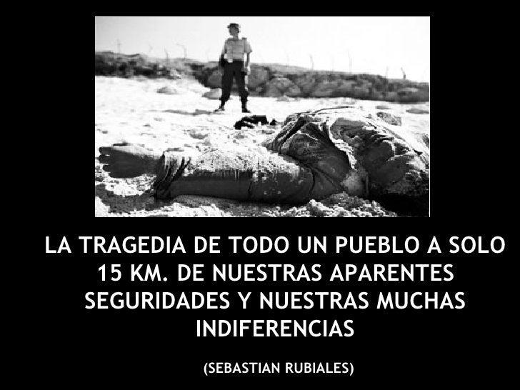 LA TRAGEDIA DE TODO UN PUEBLO A SOLO 15 KM. DE NUESTRAS APARENTES SEGURIDADES Y NUESTRAS MUCHAS INDIFERENCIAS (SEBASTIAN R...