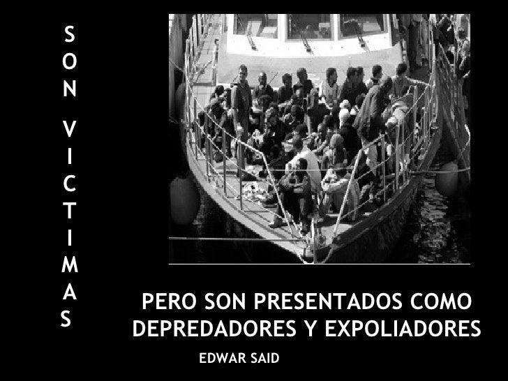 SON VICTIMAS   PERO SON PRESENTADOS COMO DEPREDADORES Y EXPOLIADORES EDWAR SAID