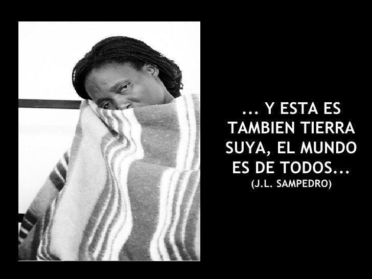 ... Y ESTA ES TAMBIEN TIERRA SUYA, EL MUNDO ES DE TODOS...  (J.L. SAMPEDRO)