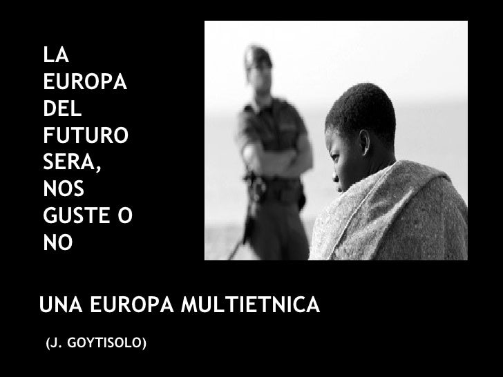LA EUROPA DEL FUTURO SERA, NOS GUSTE O NO UNA EUROPA MULTIETNICA (J. GOYTISOLO)