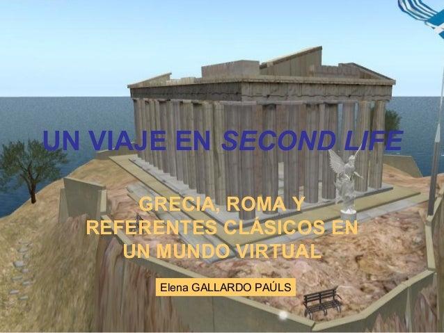 UN VIAJE EN SECOND LIFE GRECIA, ROMA Y REFERENTES CLÁSICOS EN UN MUNDO VIRTUAL Elena GALLARDO PAÚLS