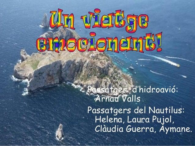 Passatger d'hidroavió: Arnau Valls Passatgers del Nautilus: Helena, Laura Pujol, Clàudia Guerra, Aymane.