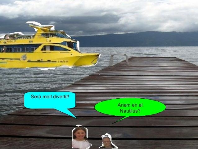 Serà molt divertit! Anem en el Nautilus?