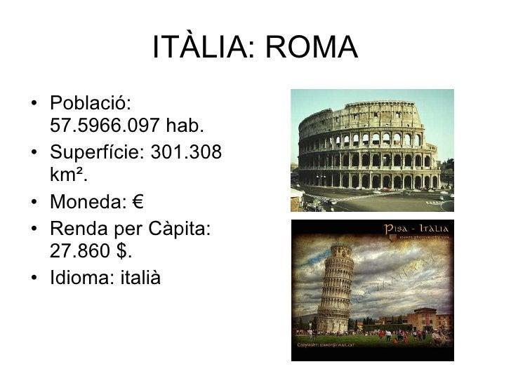 ITÀLIA: ROMA <ul><li>Població: 57.5966.097 hab. </li></ul><ul><li>Superfície: 301.308 km². </li></ul><ul><li>Moneda: € </l...