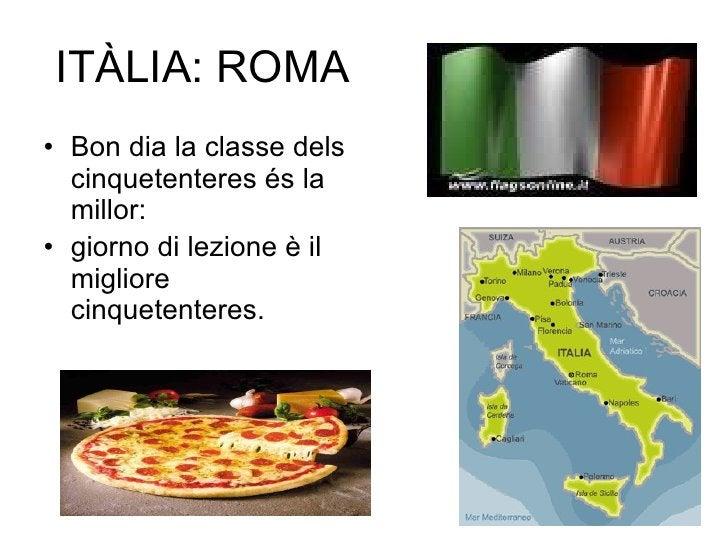 ITÀLIA: ROMA <ul><li>Bon dia la classe dels cinquetenteres és la millor: </li></ul><ul><li>giorno di lezione è il migliore...