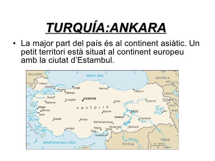 TURQUÍA:ANKARA <ul><li>La major part del país és al continent asiàtic. Un petit territori està situat al continent europeu...