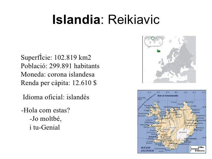 Islandia :   Reikiavic Idioma oficial: islandès Superfície: 102.819 km2 Població: 299.891 habitants Moneda: corona islande...