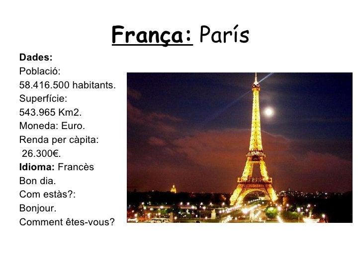 França:  París <ul><li>Dades: </li></ul><ul><li>Població:  </li></ul><ul><li>58.416.500 habitants. </li></ul><ul><li>Super...