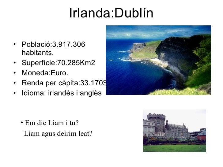Irlanda:Dublín <ul><li>Població:3.917.306 habitants. </li></ul><ul><li>Superfície:70.285Km2 </li></ul><ul><li>Moneda:Euro....