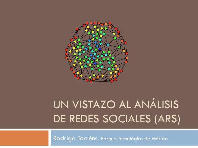 UN VISTAZO AL ANÁLISIS DE REDES SOCIALES (ARS) Rodrigo Torréns. Parque Tecnológico de Mérida