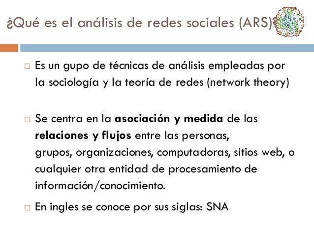 ¿Qué es el análisis de redes sociales (ARS)?       Es un gupo de técnicas de análisis empleadas por la sociología y la ...