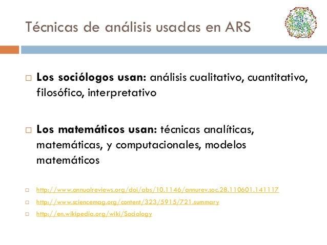 Técnicas de análisis usadas en ARS     Los sociólogos usan: análisis cualitativo, cuantitativo, filosófico, interpretati...