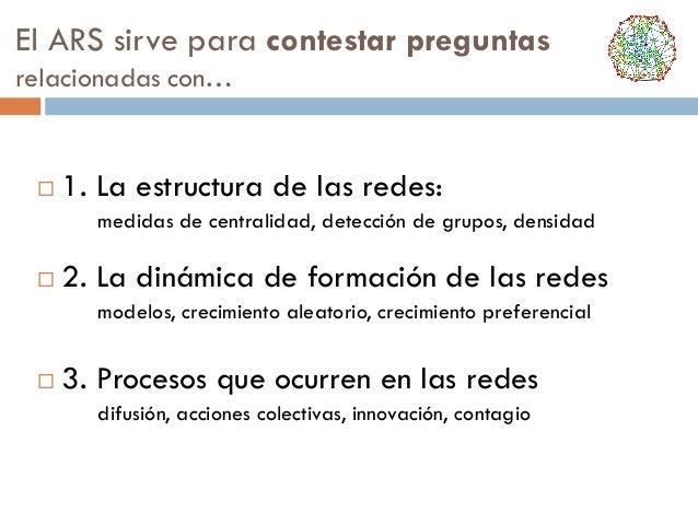El ARS sirve para contestar preguntas relacionadas con…    1. La estructura de las redes: medidas de centralidad, detecci...