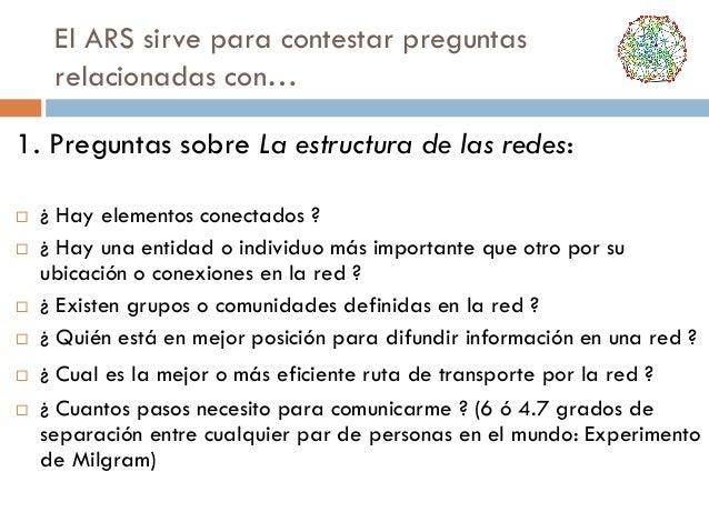 El ARS sirve para contestar preguntas relacionadas con… 1. Preguntas sobre La estructura de las redes:          ¿ Ha...