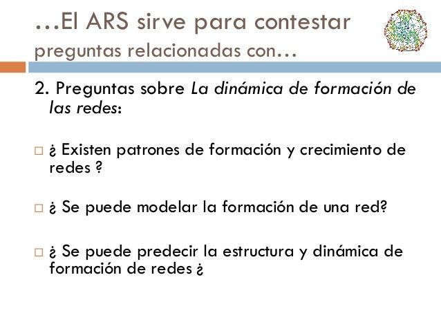 …El ARS sirve para contestar preguntas relacionadas con… 2. Preguntas sobre La dinámica de formación de las redes:     ...