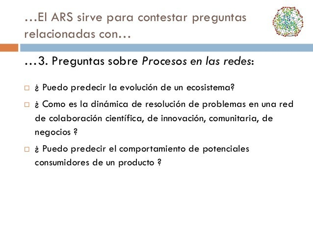 …El ARS sirve para contestar preguntas relacionadas con… …3. Preguntas sobre Procesos en las redes:       ¿ Puedo prede...