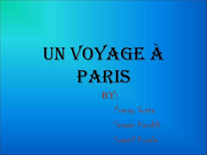 Un voyage à    Paris     By:       Pranay Gupta       Smaran Kaushik       Swapnil Kurale