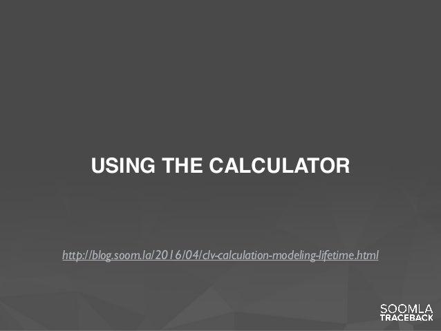 USING THE CALCULATOR http://blog.soom.la/2016/04/clv-calculation-modeling-lifetime.html