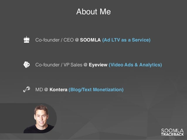 About Me MD @ Kontera (Blog/Text Monetization) Co-founder / CEO @ SOOMLA (Ad LTV as a Service) Co-founder / VP Sales @ Eye...