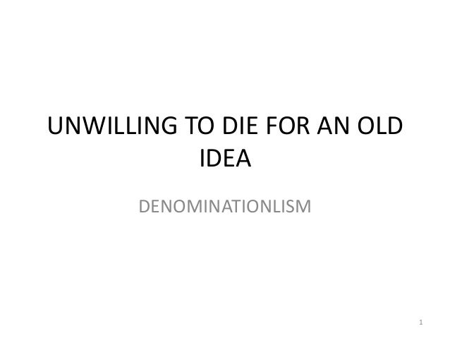 UNWILLING TO DIE FOR AN OLD           IDEA      DENOMINATIONLISM                              1