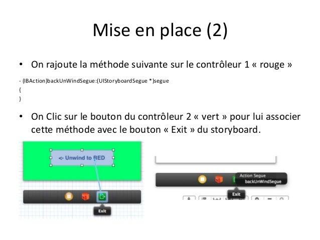 Mise en place (2) • On rajoute la méthode suivante sur le contrôleur 1 « rouge » - (IBAction)backUnWindSegue:(UIStoryboard...