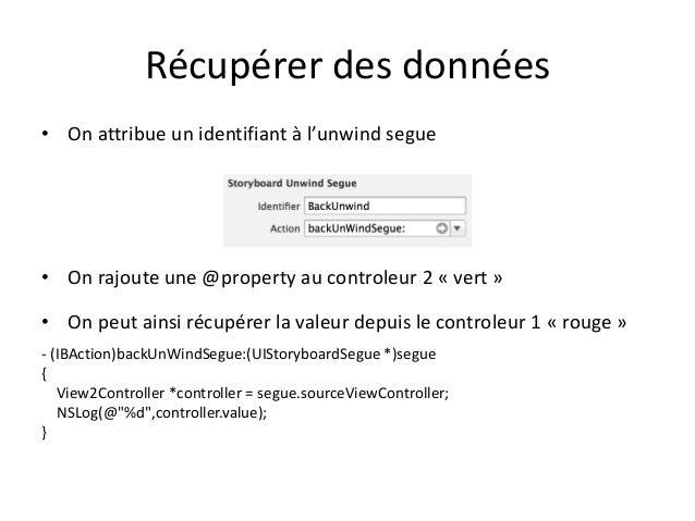 Récupérer des données • On attribue un identifiant à l'unwind segue • On rajoute une @property au controleur 2 « vert » • ...