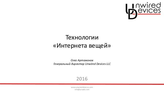 www.unwireddevices.com info@unwds.com 2016 Технологии «Интернета вещей» Олег Артамонов Генеральный директор Unwired Device...