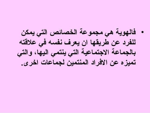 • فالهوية هي مجموعة الخصائص التي يمكن للفرد عن طريقها ان يعرف نفسه في علةقته بالجماعة الجتماعية التي ينتمي اليها، وال...