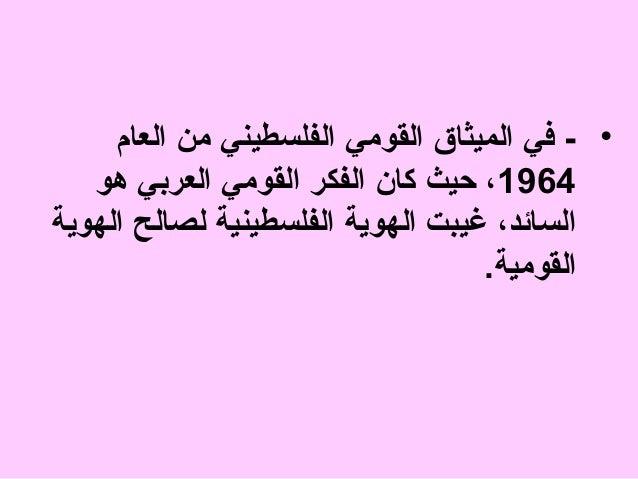 • - في الميثاق القومي الفلسطيني من العام 4691، حيث كان الفكر القومي العربي هو السائد، غيبت الهوية الفلسطينية لصالح ال...