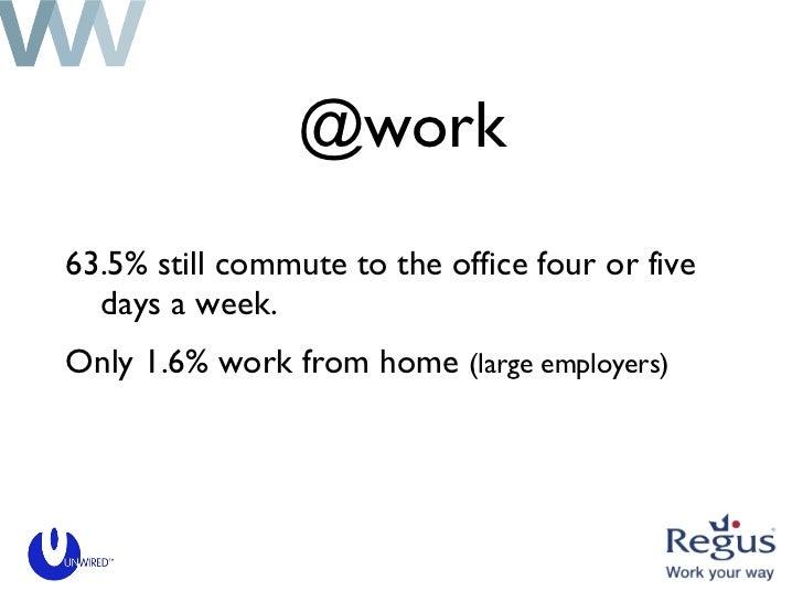@work <ul><li>63.5% still commute to the office four or five days a week. </li></ul><ul><li>Only 1.6% work from home  (lar...