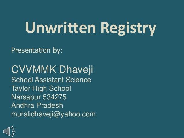 Unwritten Registry<br />Presentation by:<br />CVVMMK Dhaveji<br />School Assistant Science<br />Taylor High School <br />N...