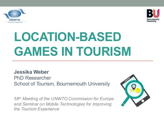 LOCATION-BASED GAMES IN TOURISM Jessika Weber PhD Researcher School of Tourism, Bournemouth University 58th Meeting of the...