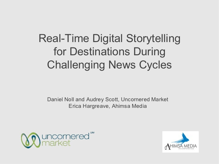 Real-Time Digital Storytelling  for Destinations During Challenging News Cycles Daniel Noll and Audrey Scott, Uncornered M...