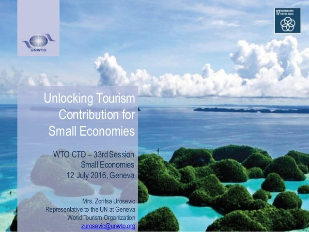 Unlocking Tourism Contribution for Small Economies WTO CTD – 33rd Session Small Economies 12 July 2016, Geneva Mrs. Zorits...