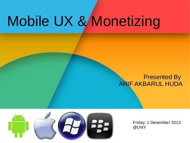 Mobile UX & Monetizing  Presented By ARIF AKBARUL HUDA  Friday, 1 Desember 2013 @UNY