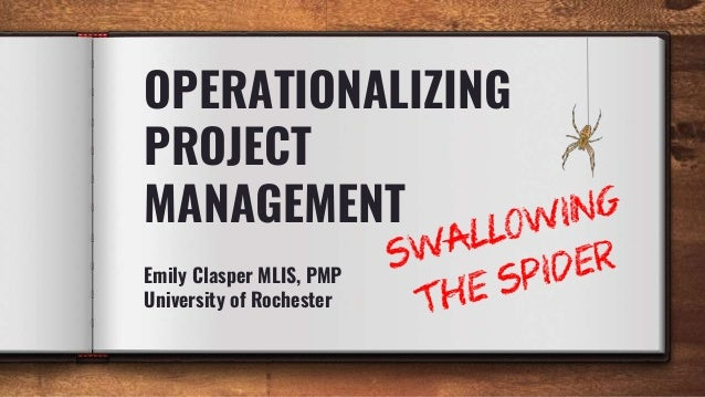 OPERATIONALIZING PROJECT MANAGEMENT Emily Clasper MLIS, PMP University of Rochester