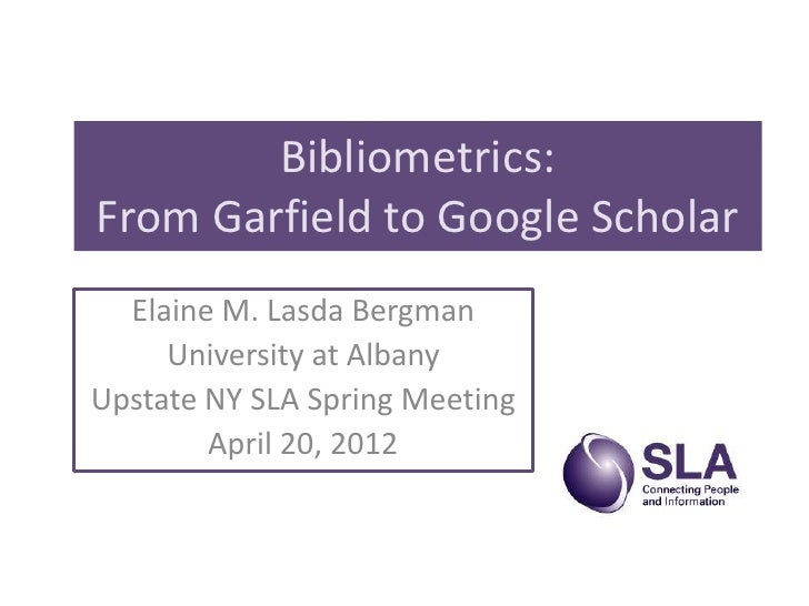 Bibliometrics:From Garfield to Google Scholar  Elaine M. Lasda Bergman     University at AlbanyUpstate NY SLA Spring Meeti...