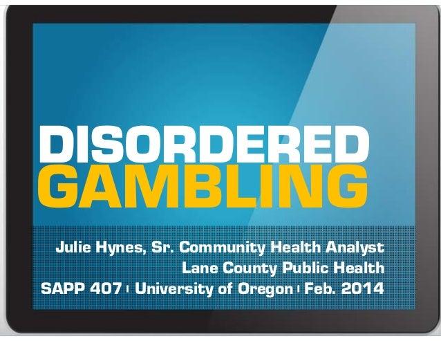 GAMBLING Julie Hynes, Sr. Community Health Analyst Lane County Public Health SAPP 407   University of Oregon   Feb. 2014