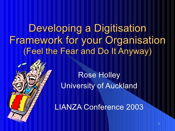 Developing a Digitisation Framework for your Organisation (Feel the Fear and Do It Anyway) Rose Holley University of Auckl...